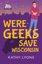 Were-Geeks Save Wisconsin ebook by Kathy Lyons