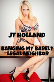 Banging My Barely Legal Neighbor: My Barely Legal Neighbor: All Five Volumes ebook by JT Holland