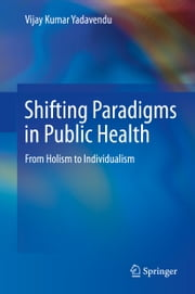Shifting Paradigms in Public Health - From Holism to Individualism ebook by Vijay Kumar Yadavendu