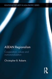 ASEAN Regionalism - Cooperation, Values and Institutionalisation ebook by Christopher B. Roberts