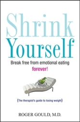 Shrink Yourself - Break Free from Emotional Eating Forever ebook by Roger Gould
