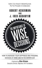 The Importance of Wise Decisions - How to Increase Your Happiness and Personal Success at Home and in the Workplace ebook by Robert Ackerman, J. Ibeh Agbanyim