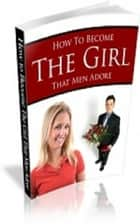 How To Become The Girl That Men Adore ebook by Jimmy  Cai