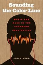 Sounding the Color Line - Music and Race in the Southern Imagination ebook by Erich Nunn, Jon Smith, Riché Richardson