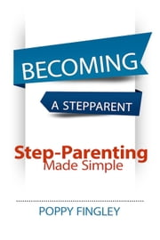 Becoming A Stepparent: Step-parenting Made Simple ebook by Poppy Fingley