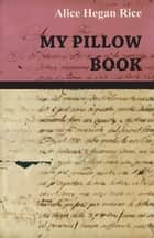 My Pillow Book ebook by Alice Hegan Rice
