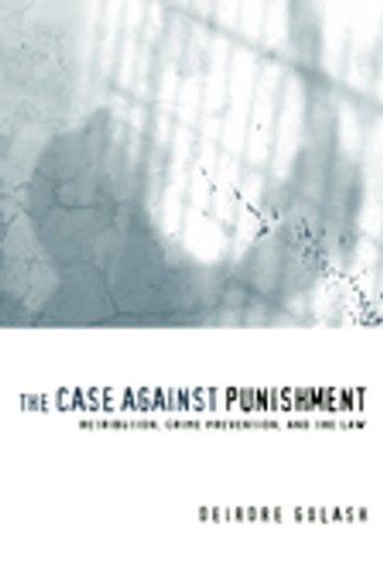 The Case Against Punishment - Retribution, Crime Prevention, and the Law ebook by Deirdre Golash