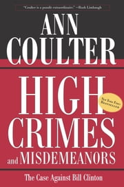 High Crimes and Misdemeanors - The Case Against Bill Clinton ebook by Ann Coulter