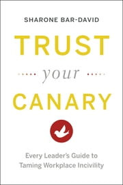 Trust Your Canary - Every Leader's Guide to Taming Workplace Incivility ebook by Sharone Bar-David