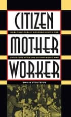 Citizen, Mother, Worker ebook by Emilie Stoltzfus