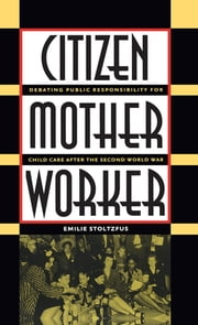 Citizen, Mother, Worker - Debating Public Responsibility for Child Care after the Second World War ebook by Emilie Stoltzfus