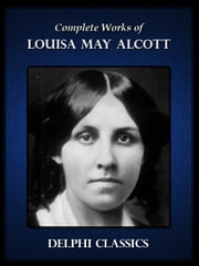 Complete Works of Louisa May Alcott (Illustrated) ebook by Louisa May Alcott