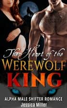 The Heart of the Werewolf King (Alpha Male Shifter Romance) ebook by Jessica Miller