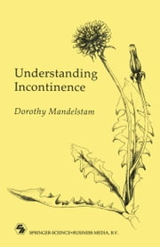 Understanding Incontinence - A Guide to the Nature and Management of a Very Common Complaint ebook by Dorothy Mandelstam