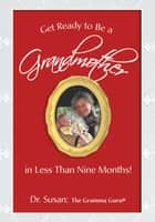 Get Ready to Be a Grandmother - In Less Than Nine Months! ebook by