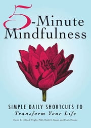 5-Minute Mindfulness - Simple Daily Shortcuts to Transform Your Life ebook by David Dillard-Wright,Heidi E Spear,Paula Munier