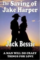 The Saving of Jake Harper ebook by Jack Bessie