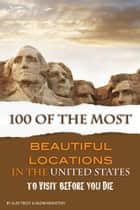 100 of the Most Beautiful Locations in the United States - To Visit Before You Die ebook by Alex Trost/Vadim Kravetsky