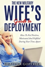 The New Military Wife's Guide To Deployment: How To Feel Positive, Motivated And Fulfilled During Your Time Apart ebook by Heather Goffrier