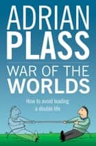 War of the Worlds - How to Avoid Leading a Double Life ebook by Adrian Plass