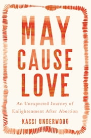 May Cause Love - An Unexpected Journey of Enlightenment After Abortion ebook by Kassi Underwood