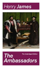 The Ambassadors (The Unabridged Edition): Satirical Novel from the famous author of the realism movement, known for The Portrait of a Lady, The Turn of The Screw, The Wings of the Dove, The American, The Europeans, The Golden Bowl… ebook by Henry  James