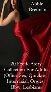 20 Erotic Story Collection For Adults (Office Sex, Quickies, Interracial, Orgies, Bbw, Lesbians) ebook by Abbie Brennan