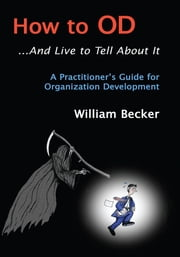 How to Od... and Live to Tell About It - A Practitioner's Guide to Organization Development ebook by William Becker