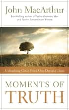 Moments of Truth - Unleashing God's Word One Day at a Time ebook by