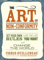 The Art Of Non-conformity - Set Your Own Rules, Live the Life You Want and Change the World ebook by Chris Guillebeau
