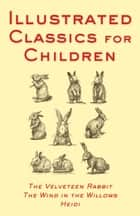 Illustrated Classics For Children - The Velveteen Rabbit, The Wind ebook by Various Authors