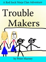 Trouble Makers - (The Red Sock Ninja Clan Adventures - Book 5) ebook by Peter Marney