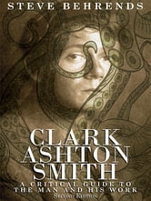 Clark Ashton Smith - A Critical Guide to the Man and His Work, Second Edition ebook by Steve Behrends