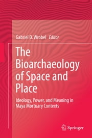 The Bioarchaeology of Space and Place - Ideology, Power, and Meaning in Maya Mortuary Contexts ebook by Gabriel D. Wrobel