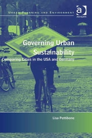Governing Urban Sustainability - Comparing Cities in the USA and Germany ebook by Dr Lisa Pettibone,Professor Donald Miller,Dr Nicole Gurran