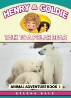Henry & Goldie Talk To A Polar Bear - Henry & Goldie Animal Adventures, #1 ebook by Selena Dale