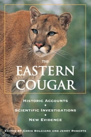 Eastern Cougar - Historic Accounts, Scientific Investigations, New Evidence ebook by Chris Bolgiano,Jerry Roberts