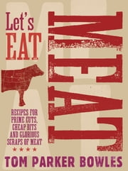 Let's Eat Meat - Recipes for prime cuts, cheap bits and glorious scraps of meat ebook by Tom Parker Bowles