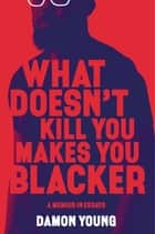 What Doesn't Kill You Makes You Blacker - A Memoir in Essays ebook by Damon Young
