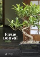 Ficus Bonsai Guide ebook by Bonsai Empire