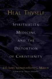 Heal Thyself: Spirituality, Medicine, and the Distortion of Christianity ebook by Joel James Shuman,Keith G. Meador
