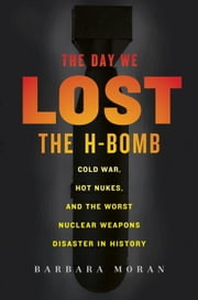 The Day We Lost the H-Bomb - Cold War, Hot Nukes, and the Worst Nuclear Weapons Disaster in History ebook by Barbara Moran