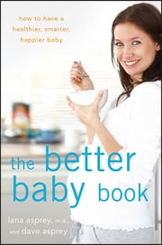 The Better Baby Book - How to Have a Healthier, Smarter, Happier Baby ebook by Lana Asprey,David Asprey