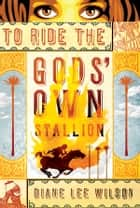To Ride the Gods' Own Stallion ebook by Diane Wilson