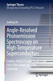 Angle-Resolved Photoemission Spectroscopy on High-Temperature Superconductors - Studies of Bi2212 and Single-Layer FeSe Film Grown on SrTiO3 Substrate ebook by Junfeng He