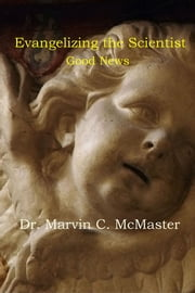 Evangelizing the Scientist - Good News ebook by Dr. Marvin C. McMaster