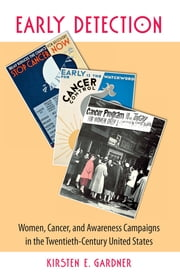 Early Detection - Women, Cancer, and Awareness Campaigns in the Twentieth-Century United States ebook by Kirsten E. Gardner
