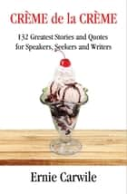 CREME de la CREME: 132 Greatest Stories and Quotes for Speakers, Seekers and Writers ebook by Ernie Carwile