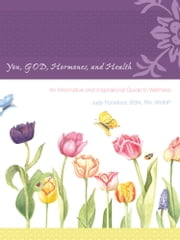 You, GOD, Hormones, and Health - An Informative and Inspirational Guide to Wellness ebook by Judy Ponsford, BSN, RN, WHNP