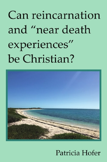 "Can Reincarnation and ""Near Death Experiences"" be Christian? ebook by Patricia Hofer"